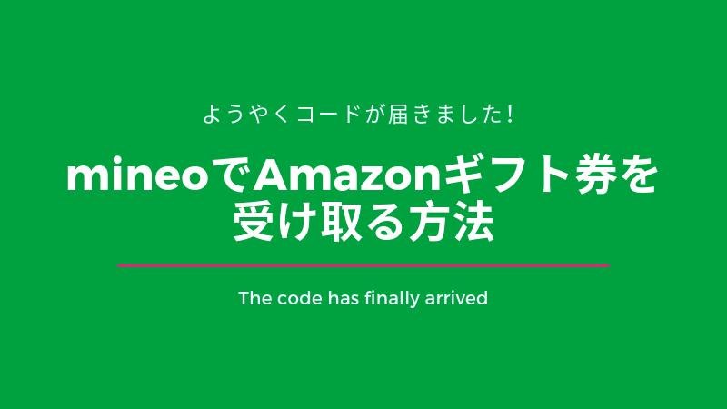 ようやくコードが届きました!mineoでAmazonギフト券を受け取る方法