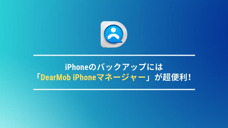 iPhoneのバックアップには「DearMob iPhoneマネージャー」が超便利!