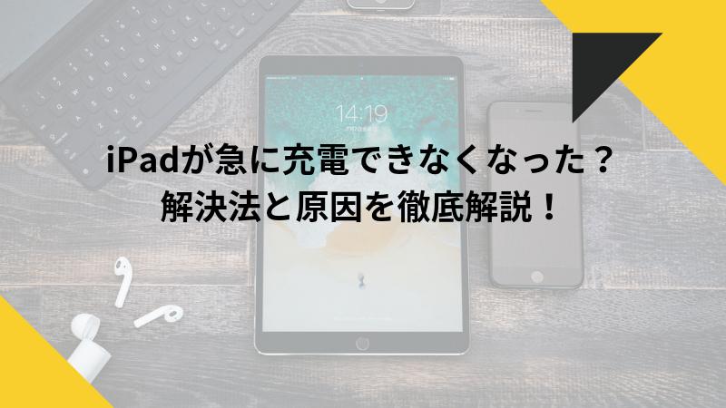 iPadが急に充電できなくなった?解決法と原因を徹底解説!