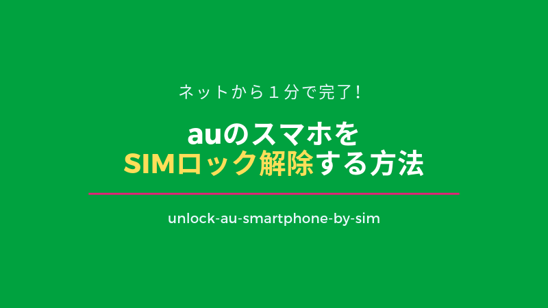 auのスマホをSIMロック解除する方法|ネットから1分で完了!