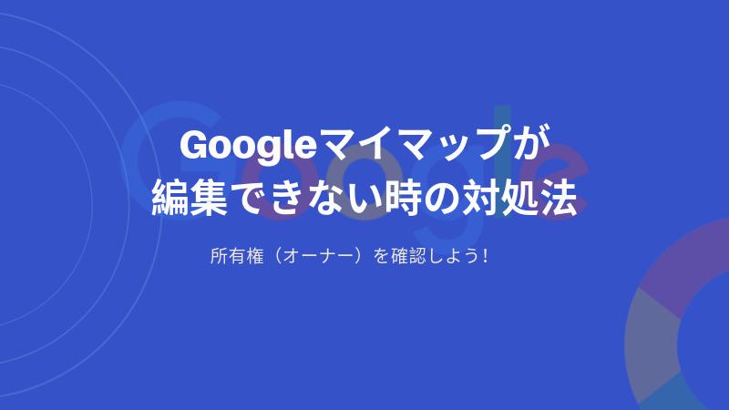 Googleマイマップが編集できない時の対処法|所有権(オーナー)を確認しよう!