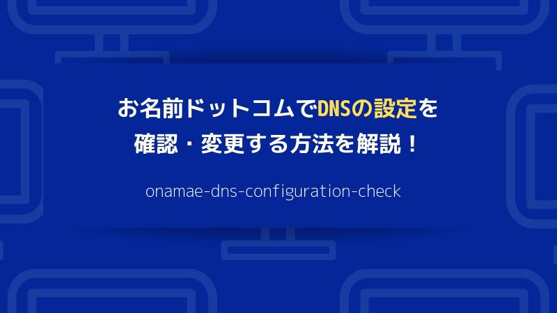 お名前ドットコムでDNSの設定を確認・変更する方法を解説!