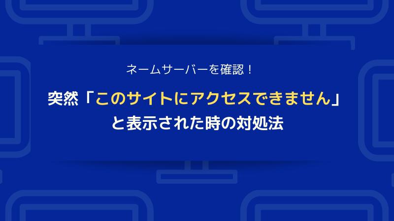 突然「このサイトにアクセスできません」と表示された時の対処法|ネームサーバーを確認!