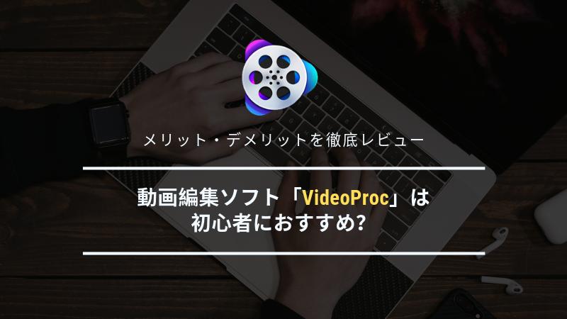 動画編集ソフト「VideoProc」は初心者におすすめ?メリット・デメリットを徹底レビュー