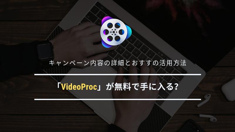 「VideoProc」が無料で手に入る?キャンペーン内容の詳細とおすすの活用方法